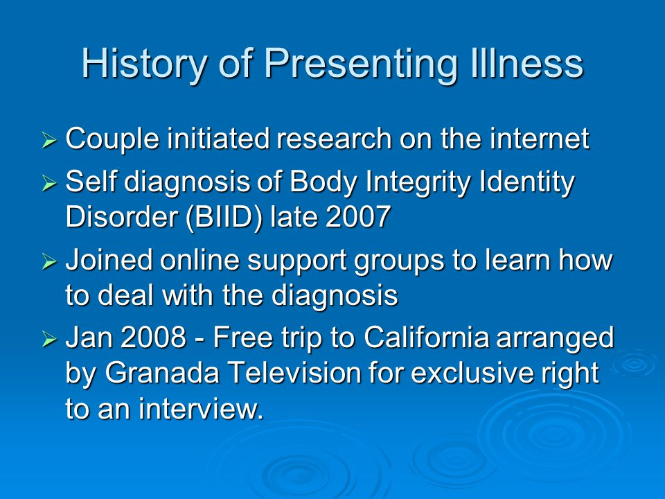 History of Presenting Illness  Couple initiated research on the internet  Self diagnosis of Body Integrity Identity Disorder (BIID) late 2007  Joined online support groups to learn how to deal with the diagnosis  Jan 2008 - Free trip to California arranged by Granada Television for exclusive right to an interview.
