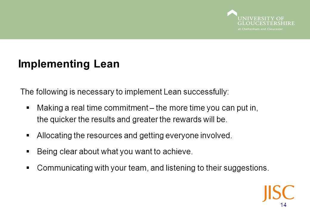 Implementing Lean The following is necessary to implement Lean successfully:  Making a real time commitment – the more time you can put in, the quicker the results and greater the rewards will be.