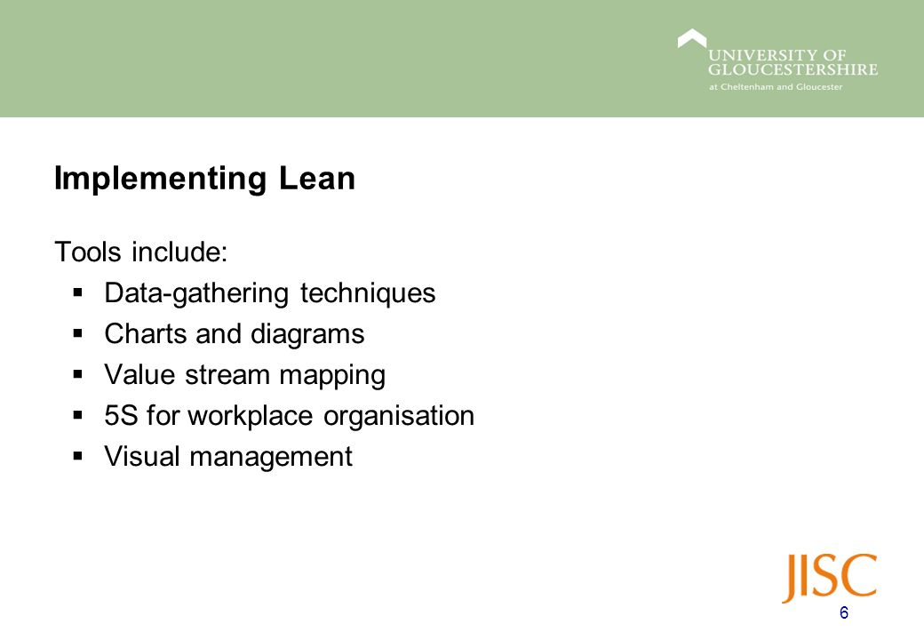 Implementing Lean Tools include:  Data-gathering techniques  Charts and diagrams  Value stream mapping  5S for workplace organisation  Visual management 6