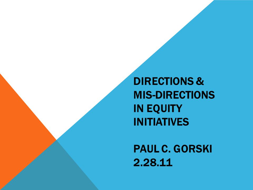 DIRECTIONS & MIS-DIRECTIONS IN EQUITY INITIATIVES PAUL C. GORSKI 2.28.11