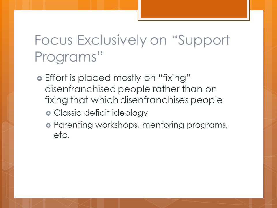 Focus Exclusively on Support Programs  Effort is placed mostly on fixing disenfranchised people rather than on fixing that which disenfranchises people  Classic deficit ideology  Parenting workshops, mentoring programs, etc.