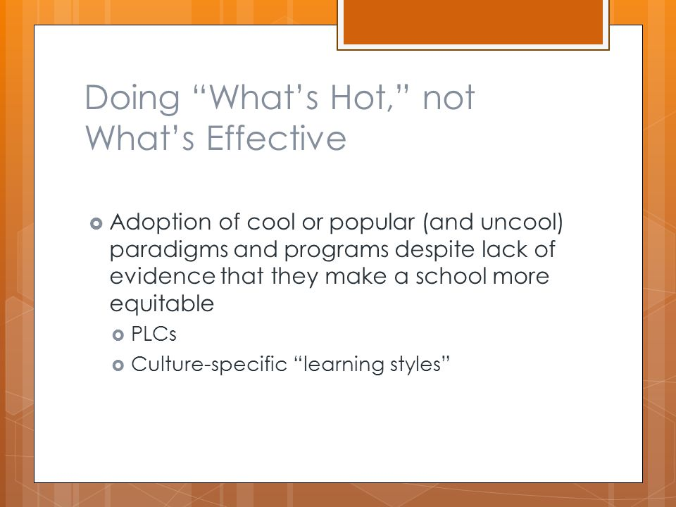 Doing What's Hot, not What's Effective  Adoption of cool or popular (and uncool) paradigms and programs despite lack of evidence that they make a school more equitable  PLCs  Culture-specific learning styles