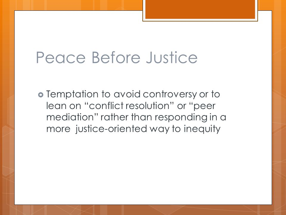 Peace Before Justice  Temptation to avoid controversy or to lean on conflict resolution or peer mediation rather than responding in a more justice-oriented way to inequity