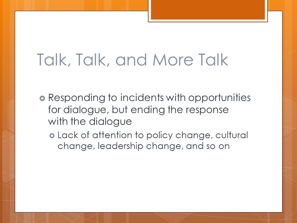 Talk, Talk, and More Talk  Responding to incidents with opportunities for dialogue, but ending the response with the dialogue  Lack of attention to policy change, cultural change, leadership change, and so on