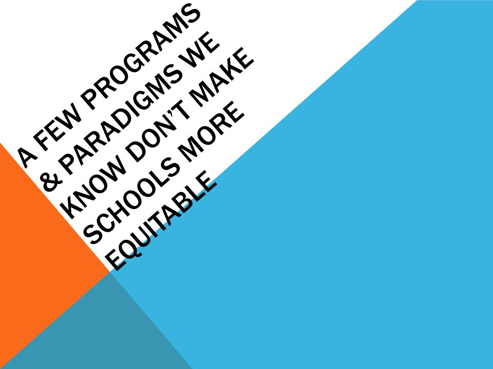 A FEW PROGRAMS & PARADIGMS WE KNOW DON'T MAKE SCHOOLS MORE EQUITABLE
