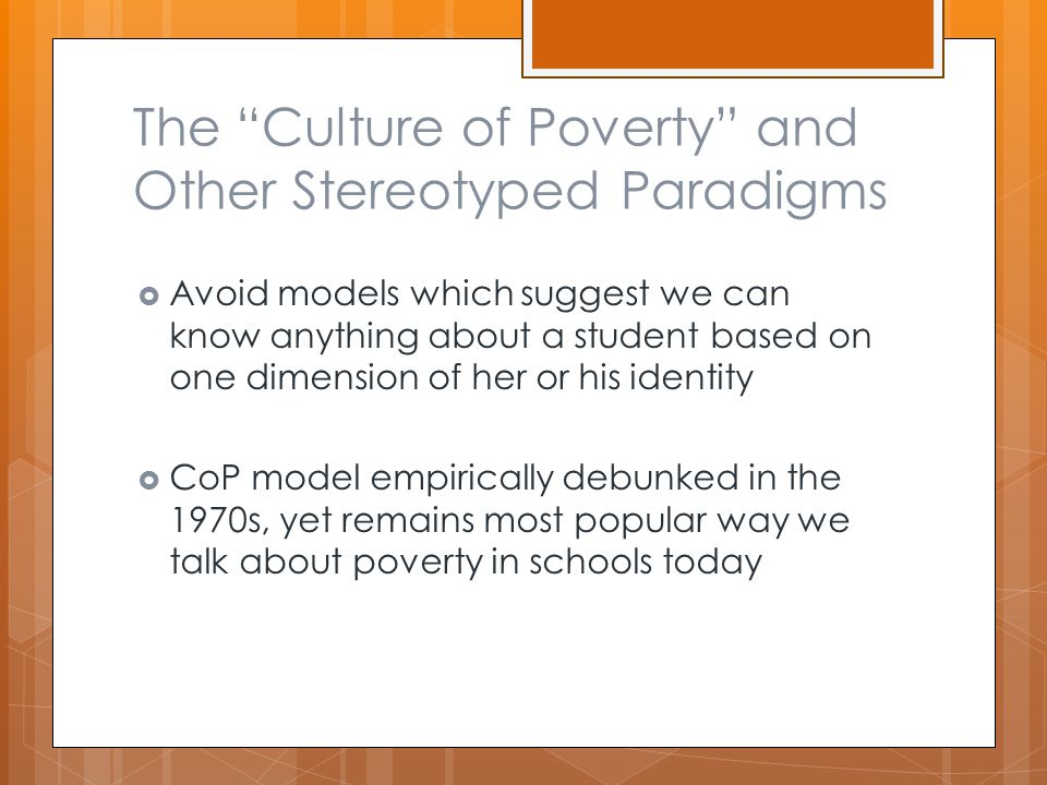 The Culture of Poverty and Other Stereotyped Paradigms  Avoid models which suggest we can know anything about a student based on one dimension of her or his identity  CoP model empirically debunked in the 1970s, yet remains most popular way we talk about poverty in schools today