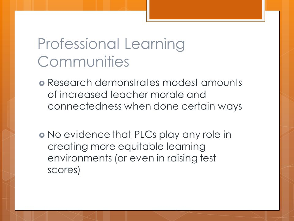 Professional Learning Communities  Research demonstrates modest amounts of increased teacher morale and connectedness when done certain ways  No evidence that PLCs play any role in creating more equitable learning environments (or even in raising test scores)