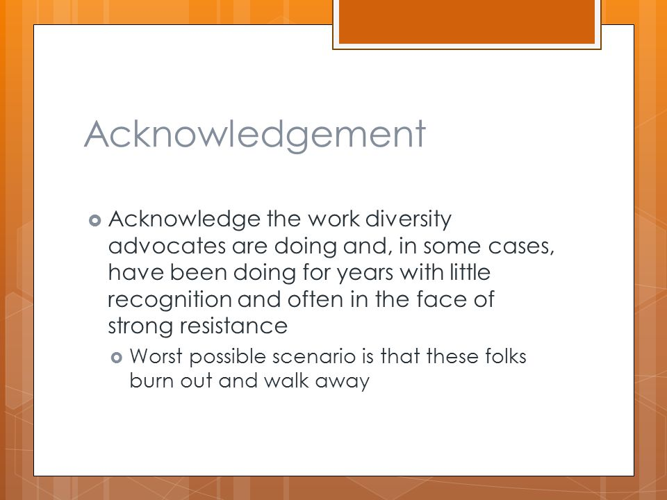Acknowledgement  Acknowledge the work diversity advocates are doing and, in some cases, have been doing for years with little recognition and often in the face of strong resistance  Worst possible scenario is that these folks burn out and walk away