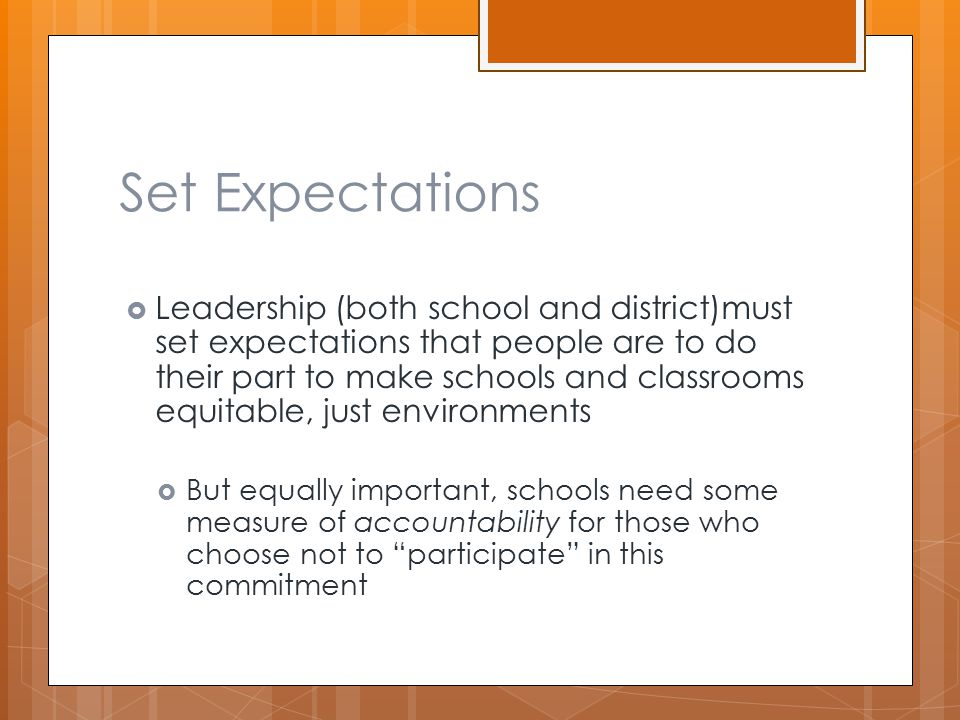 Set Expectations  Leadership (both school and district)must set expectations that people are to do their part to make schools and classrooms equitable, just environments  But equally important, schools need some measure of accountability for those who choose not to participate in this commitment