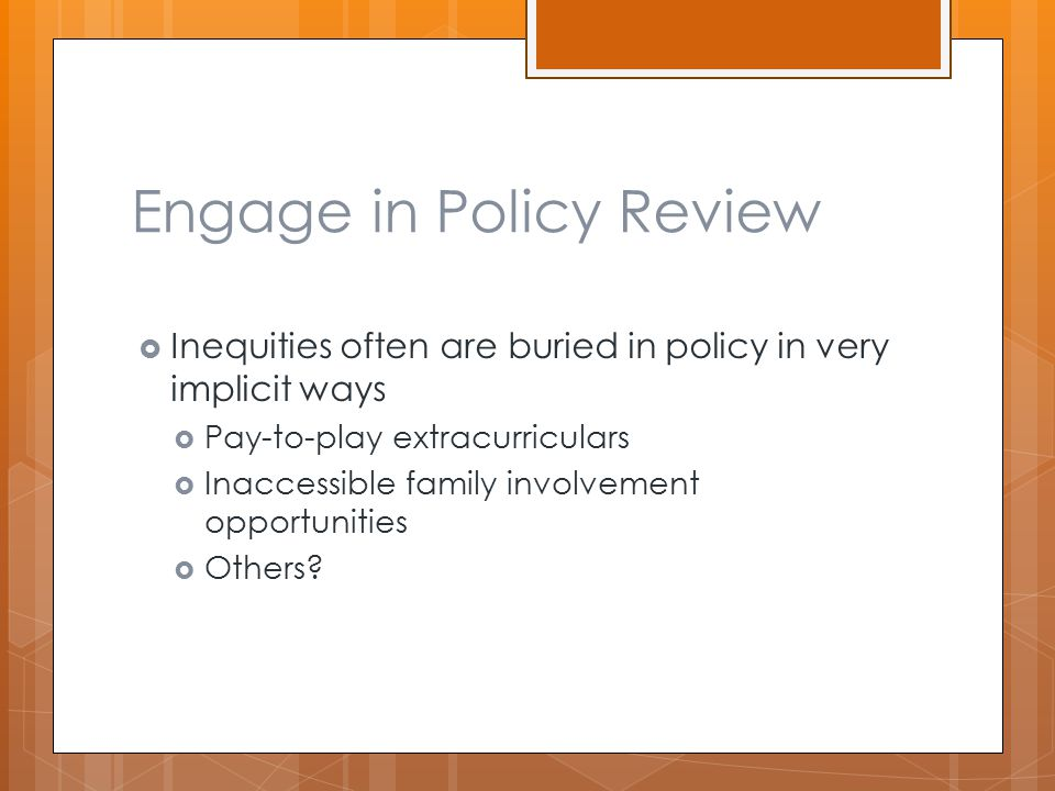 Engage in Policy Review  Inequities often are buried in policy in very implicit ways  Pay-to-play extracurriculars  Inaccessible family involvement opportunities  Others