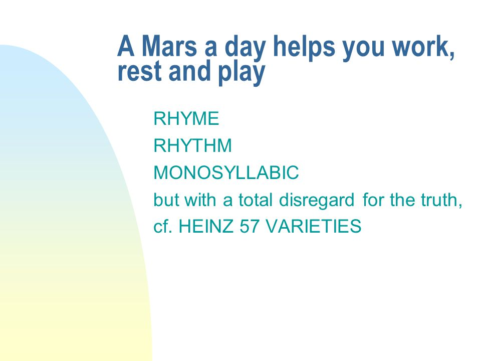 A Mars a day helps you work, rest and play RHYME RHYTHM MONOSYLLABIC but with a total disregard for the truth, cf.
