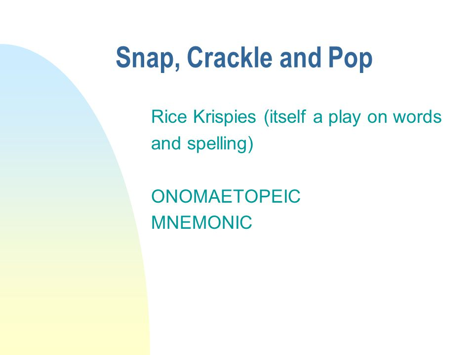 Snap, Crackle and Pop Rice Krispies (itself a play on words and spelling) ONOMAETOPEIC MNEMONIC