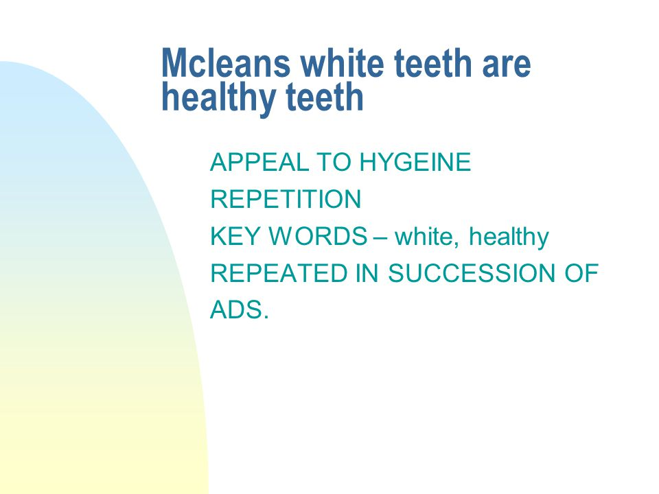 Mcleans white teeth are healthy teeth APPEAL TO HYGEINE REPETITION KEY WORDS – white, healthy REPEATED IN SUCCESSION OF ADS.