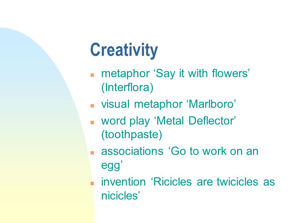 Creativity n metaphor 'Say it with flowers' (Interflora) n visual metaphor 'Marlboro' n word play 'Metal Deflector' (toothpaste) n associations 'Go to work on an egg' n invention 'Ricicles are twicicles as nicicles'