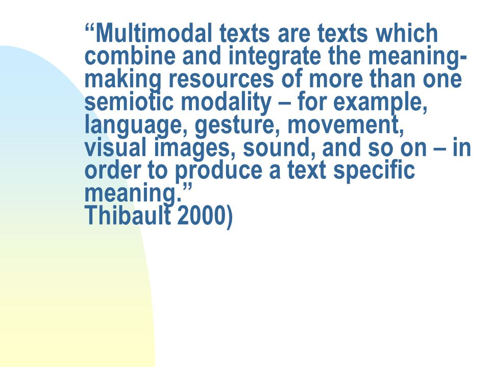 Multimodal texts are texts which combine and integrate the meaning- making resources of more than one semiotic modality – for example, language, gesture, movement, visual images, sound, and so on – in order to produce a text specific meaning. Thibault 2000)