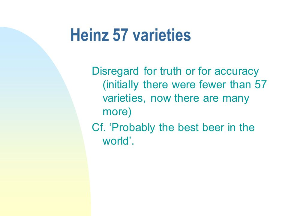 Heinz 57 varieties Disregard for truth or for accuracy (initially there were fewer than 57 varieties, now there are many more) Cf.