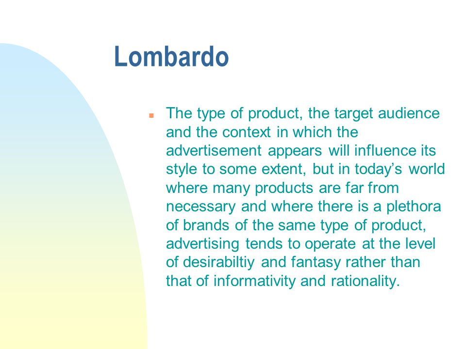 Lombardo n The type of product, the target audience and the context in which the advertisement appears will influence its style to some extent, but in today's world where many products are far from necessary and where there is a plethora of brands of the same type of product, advertising tends to operate at the level of desirabiltiy and fantasy rather than that of informativity and rationality.