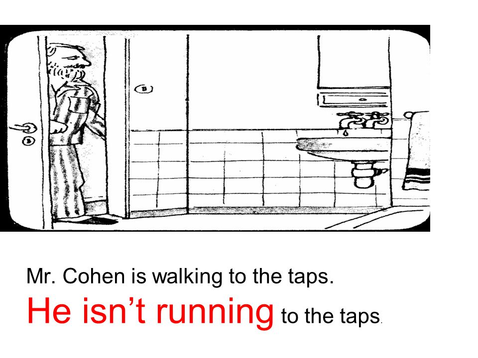 Mr. Cohen is walking to the taps. He isn't running to the taps.