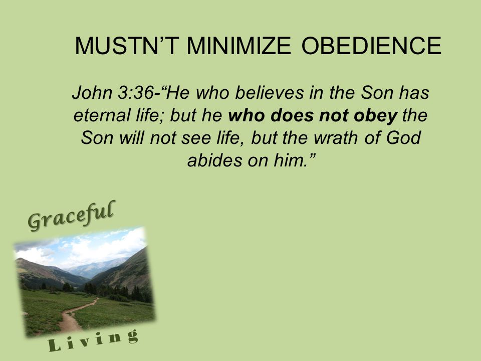 Graceful Living John 3:36- He who believes in the Son has eternal life; but he who does not obey the Son will not see life, but the wrath of God abides on him. MUSTN'T MINIMIZE OBEDIENCE