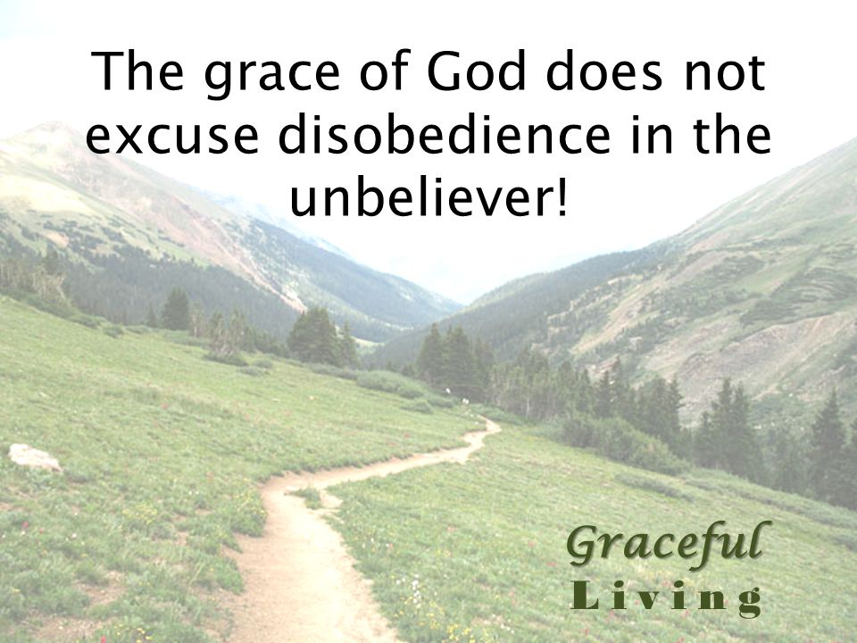 Graceful Living The grace of God does not excuse disobedience in the unbeliever!