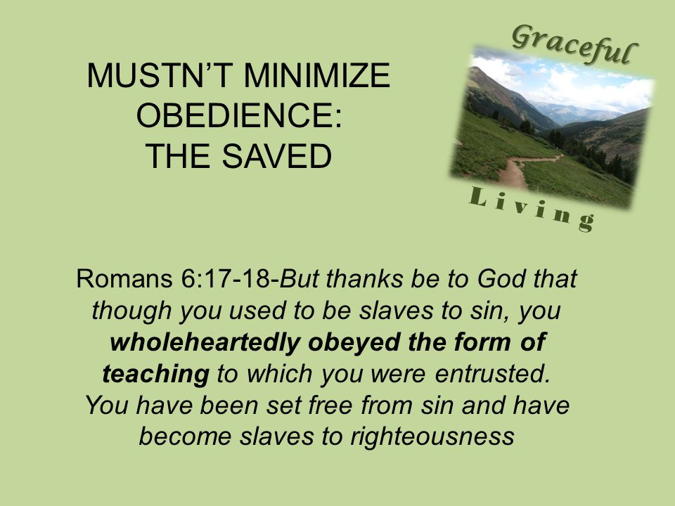 Graceful Living Romans 6:17-18-But thanks be to God that though you used to be slaves to sin, you wholeheartedly obeyed the form of teaching to which you were entrusted.
