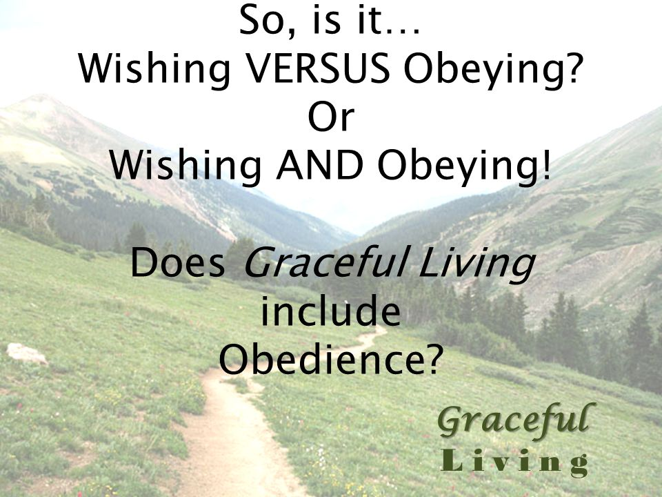 Graceful Living So, is it… Wishing VERSUS Obeying.