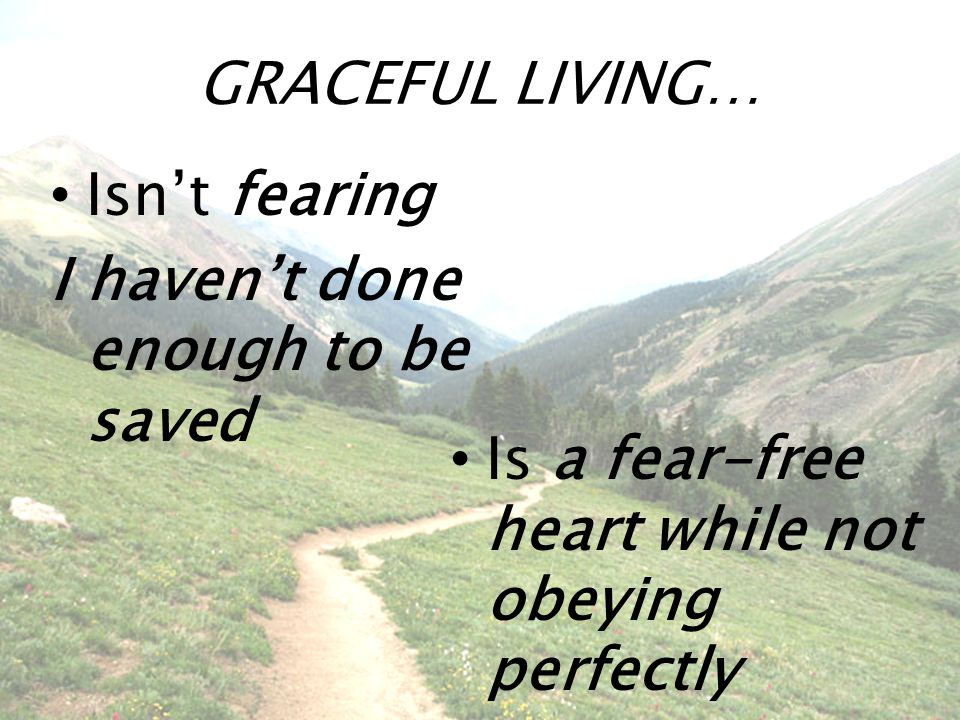 GRACEFUL LIVING… Isn't fearing I haven't done enough to be saved Is a fear-free heart while not obeying perfectly