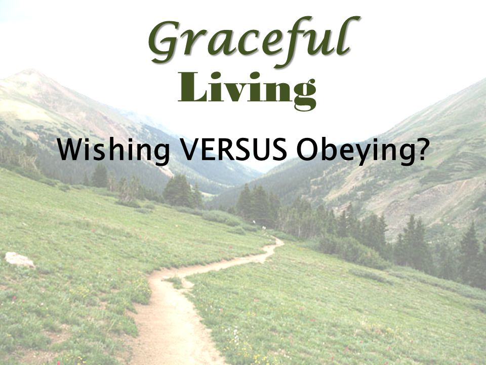Graceful Living Wishing VERSUS Obeying