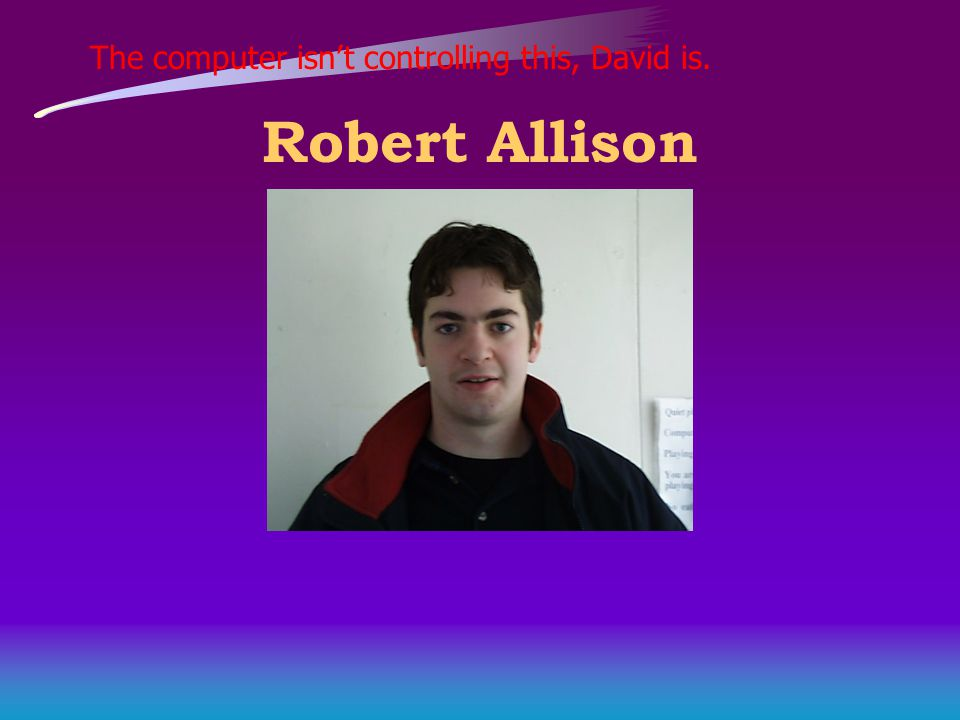 The computer isn't controlling this, David is. Robert Allison