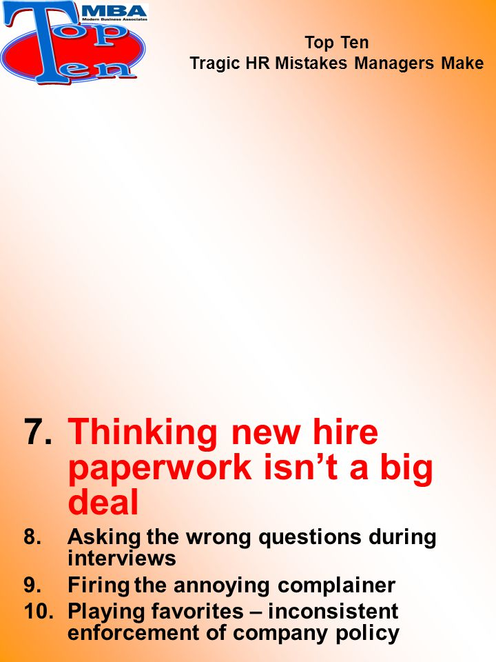 7.Thinking new hire paperwork isn't a big deal 8.Asking the wrong questions during interviews 9.Firing the annoying complainer 10.Playing favorites – inconsistent enforcement of company policy Top Ten Tragic HR Mistakes Managers Make