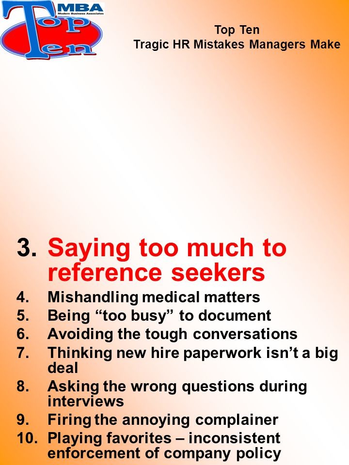 3.Saying too much to reference seekers 4.Mishandling medical matters 5.Being too busy to document 6.Avoiding the tough conversations 7.Thinking new hire paperwork isn't a big deal 8.Asking the wrong questions during interviews 9.Firing the annoying complainer 10.Playing favorites – inconsistent enforcement of company policy Top Ten Tragic HR Mistakes Managers Make