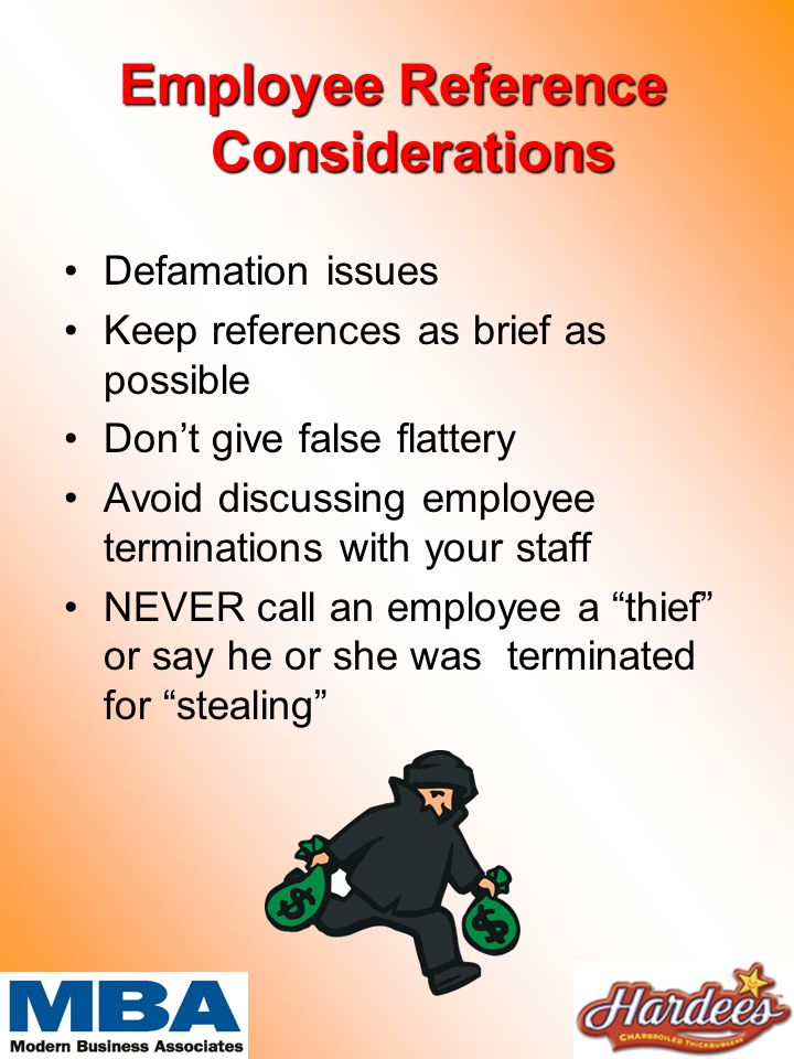 Employee Reference Considerations Defamation issues Keep references as brief as possible Don't give false flattery Avoid discussing employee terminations with your staff NEVER call an employee a thief or say he or she was terminated for stealing