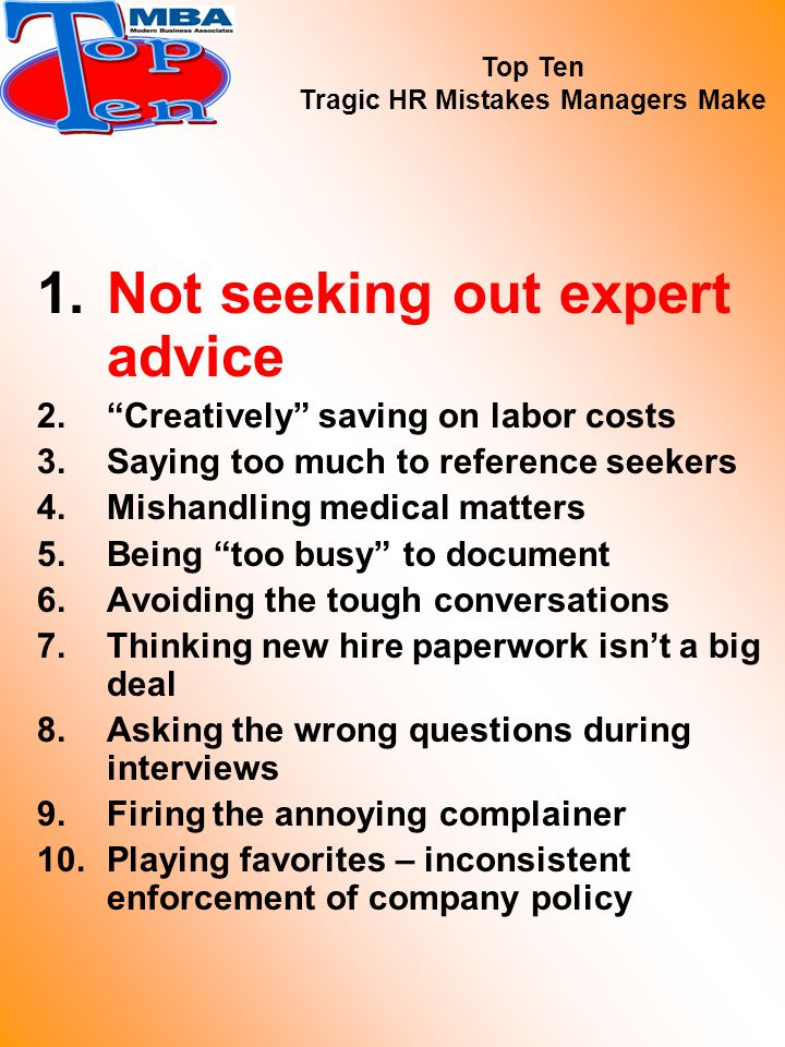 1.Not seeking out expert advice 2. Creatively saving on labor costs 3.Saying too much to reference seekers 4.Mishandling medical matters 5.Being too busy to document 6.Avoiding the tough conversations 7.Thinking new hire paperwork isn't a big deal 8.Asking the wrong questions during interviews 9.Firing the annoying complainer 10.Playing favorites – inconsistent enforcement of company policy Top Ten Tragic HR Mistakes Managers Make