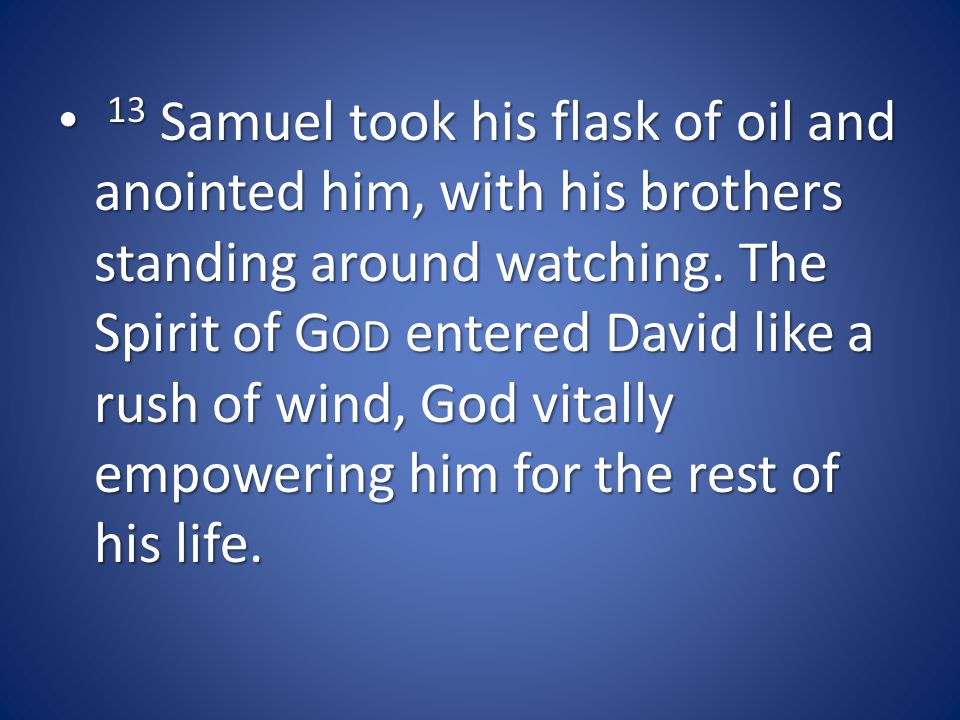13 Samuel took his flask of oil and anointed him, with his brothers standing around watching.