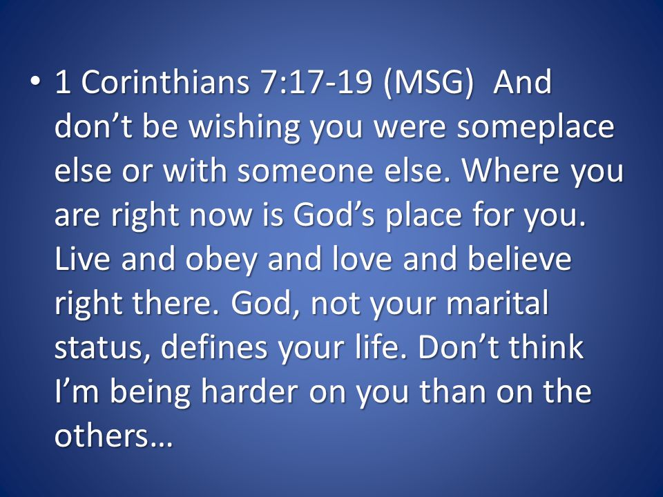 1 Corinthians 7:17-19 (MSG) And don't be wishing you were someplace else or with someone else.