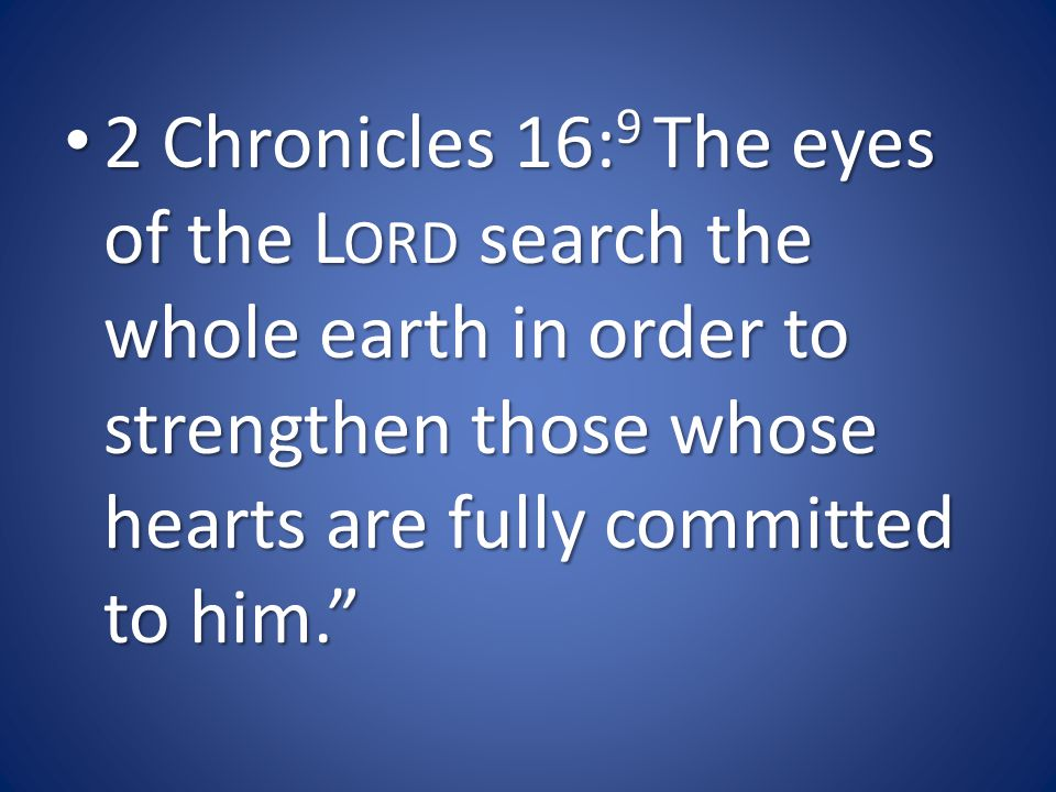 2 Chronicles 16: 9 The eyes of the L ORD search the whole earth in order to strengthen those whose hearts are fully committed to him. 2 Chronicles 16: 9 The eyes of the L ORD search the whole earth in order to strengthen those whose hearts are fully committed to him.