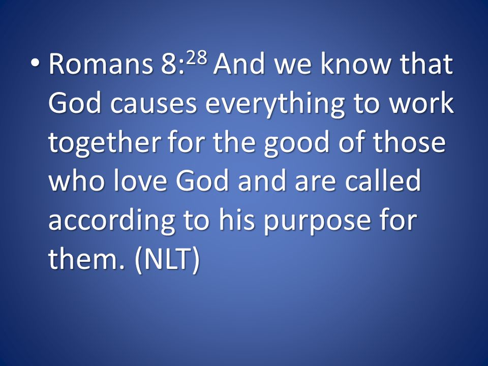 Romans 8: 28 And we know that God causes everything to work together for the good of those who love God and are called according to his purpose for them.