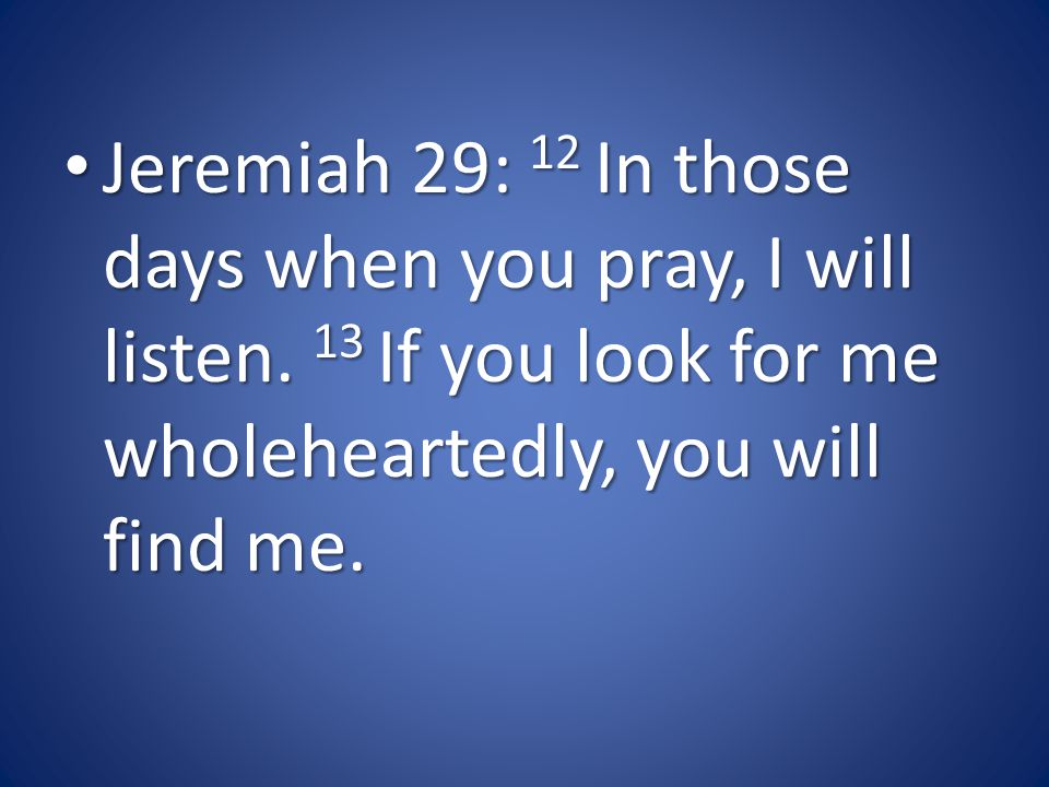 Jeremiah 29: 12 In those days when you pray, I will listen.