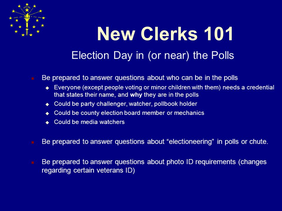 New Clerks 101 Election Day in (or near) the Polls Be prepared to answer questions about who can be in the polls  Everyone (except people voting or minor children with them) needs a credential that states their name, and why they are in the polls  Could be party challenger, watcher, pollbook holder  Could be county election board member or mechanics  Could be media watchers Be prepared to answer questions about electioneering in polls or chute.