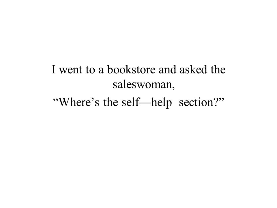 I went to a bookstore and asked the saleswoman, Where's the self—help section