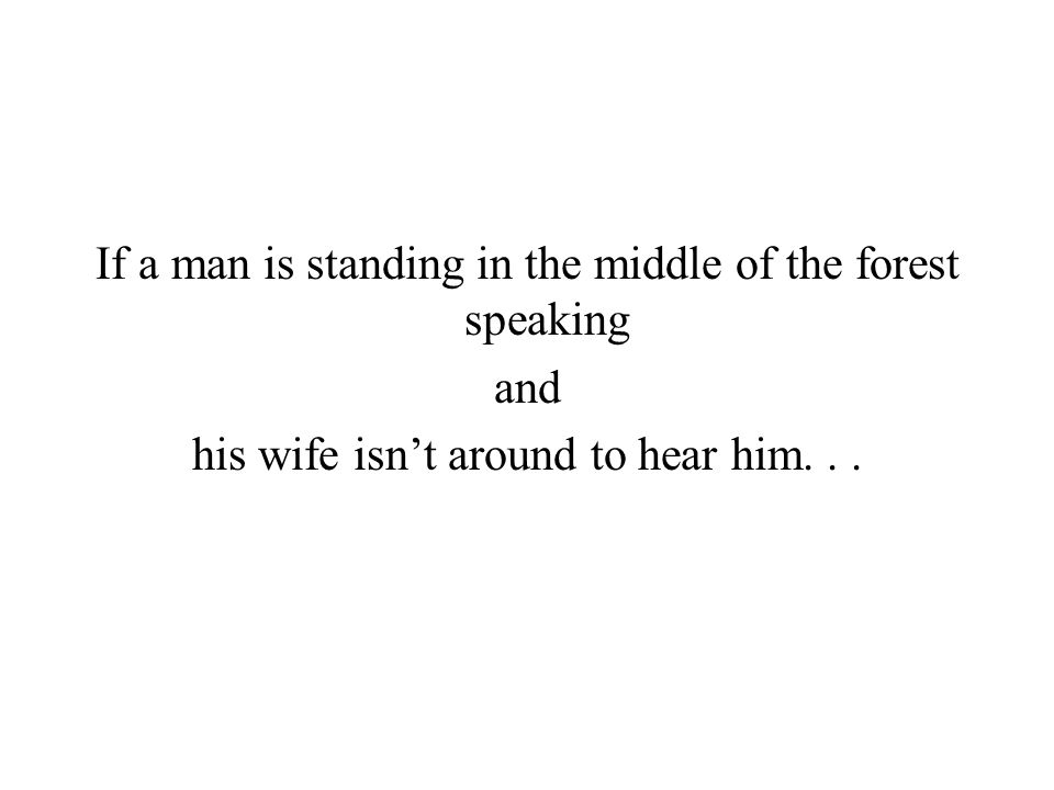 If a man is standing in the middle of the forest speaking and his wife isn't around to hear him...