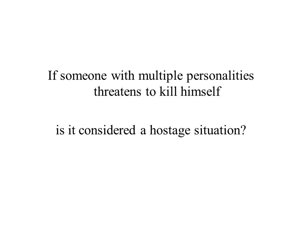 If someone with multiple personalities threatens to kill himself is it considered a hostage situation