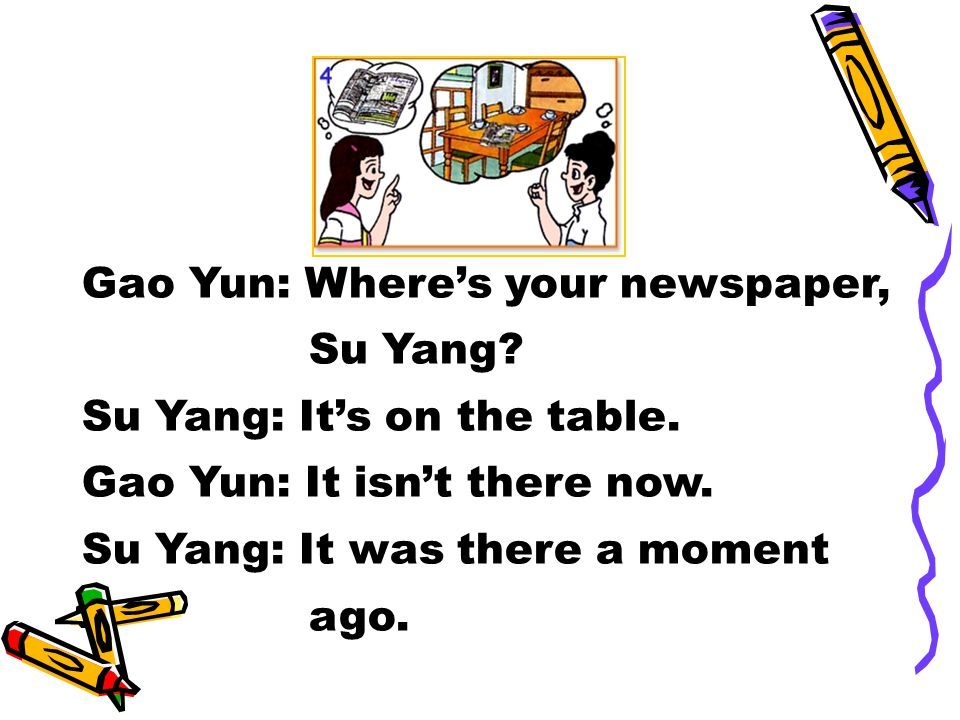 Gao Yun: Where's your newspaper, Su Yang. Su Yang: It's on the table.