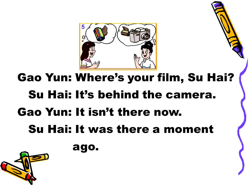 Gao Yun: Where's your film, Su Hai. Su Hai: It's behind the camera.