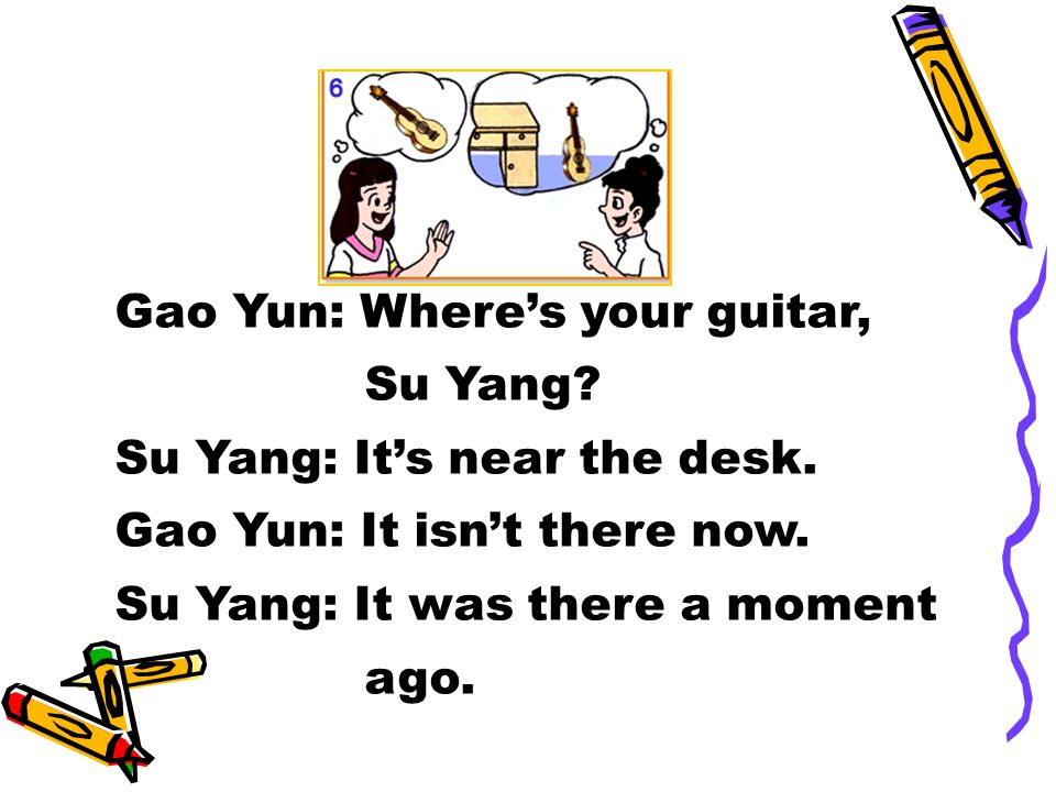 Gao Yun: Where's your guitar, Su Yang. Su Yang: It's near the desk.
