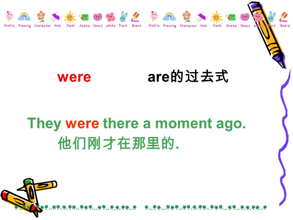 were are 的过去式 They were there a moment ago. 他们刚才在那里的.