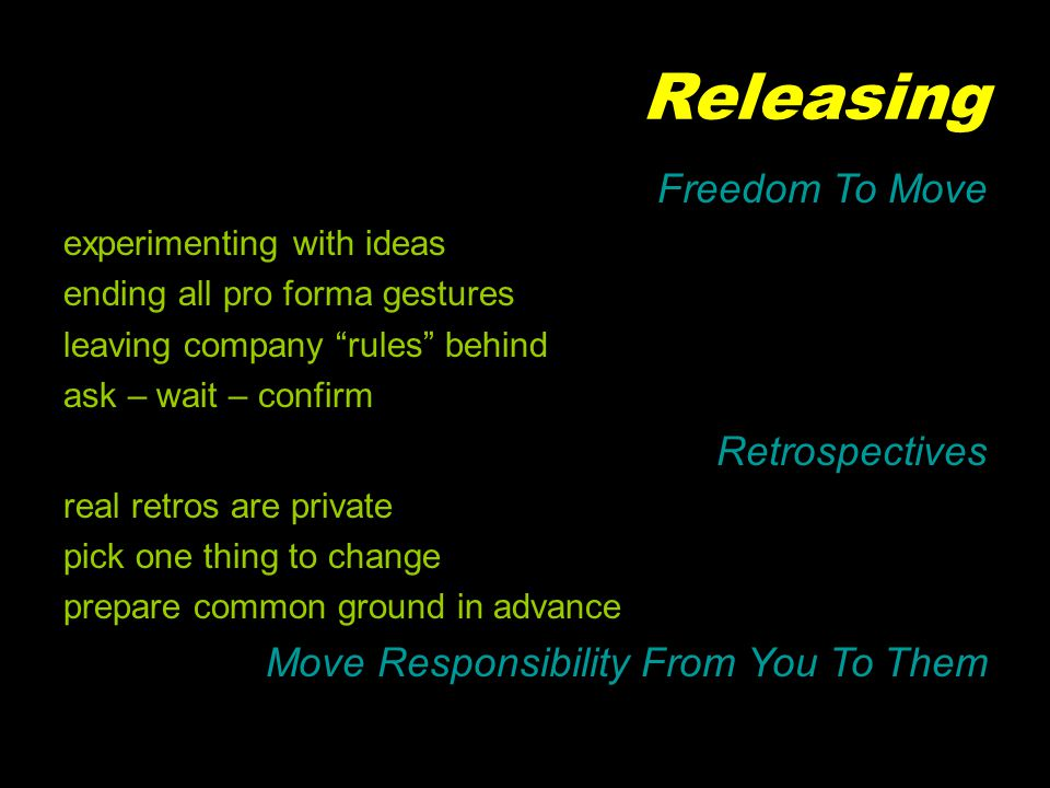 Releasing Freedom To Move experimenting with ideas ending all pro forma gestures leaving company rules behind ask – wait – confirm Retrospectives real retros are private pick one thing to change prepare common ground in advance Move Responsibility From You To Them