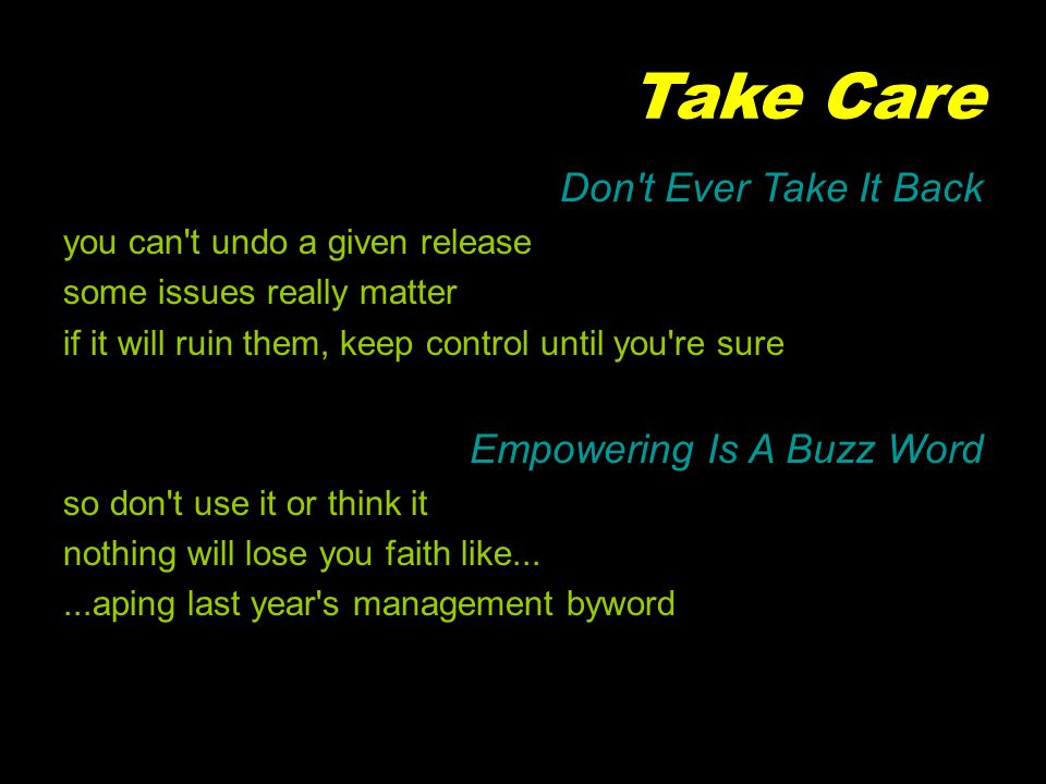 Take Care Don t Ever Take It Back you can t undo a given release some issues really matter if it will ruin them, keep control until you re sure Empowering Is A Buzz Word so don t use it or think it nothing will lose you faith like......aping last year s management byword