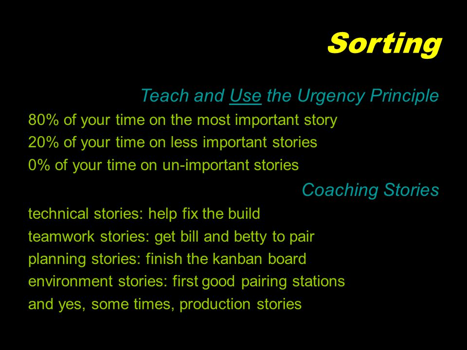 Sorting Teach and Use the Urgency Principle 80% of your time on the most important story 20% of your time on less important stories 0% of your time on un-important stories Coaching Stories technical stories: help fix the build teamwork stories: get bill and betty to pair planning stories: finish the kanban board environment stories: first good pairing stations and yes, some times, production stories