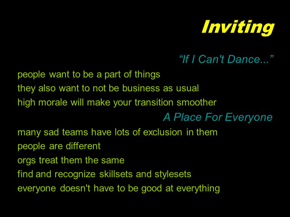 Inviting If I Can t Dance... people want to be a part of things they also want to not be business as usual high morale will make your transition smoother A Place For Everyone many sad teams have lots of exclusion in them people are different orgs treat them the same find and recognize skillsets and stylesets everyone doesn t have to be good at everything
